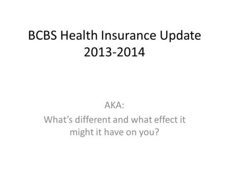 BCBS Health Insurance Update 2013-2014 AKA: Whats different and what effect it might it have on you?