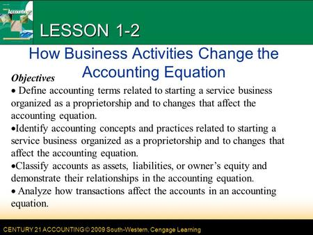 CENTURY 21 ACCOUNTING © 2009 South-Western, Cengage Learning LESSON 1-2 How Business Activities Change the Accounting Equation Objectives Define accounting.