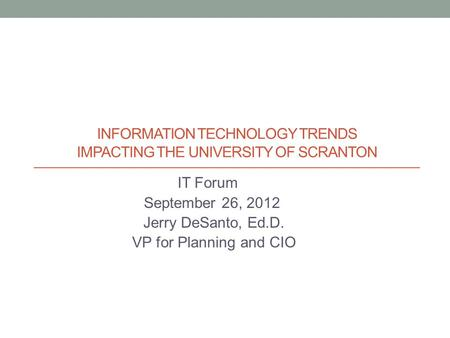 INFORMATION TECHNOLOGY TRENDS IMPACTING THE UNIVERSITY OF SCRANTON IT Forum September 26, 2012 Jerry DeSanto, Ed.D. VP for Planning and CIO.