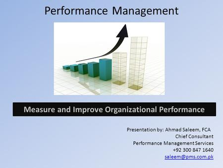 Performance Management Presentation by: Ahmad Saleem, FCA Chief Consultant Performance Management Services +92 300 847 1640 Measure and.