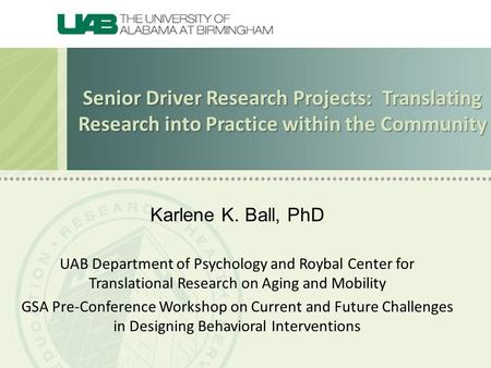 Senior Driver Research Projects: Translating Research into Practice within the Community Karlene K. Ball, PhD UAB Department of Psychology and Roybal Center.