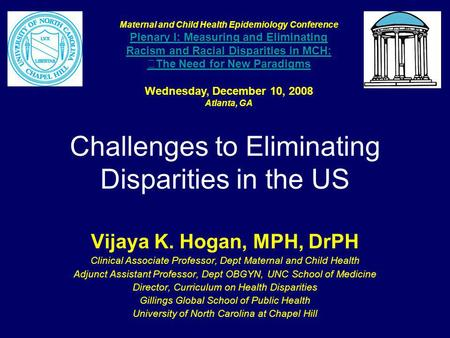 Challenges to Eliminating Disparities in the US Vijaya K. Hogan, MPH, DrPH Clinical Associate Professor, Dept Maternal and Child Health Adjunct Assistant.