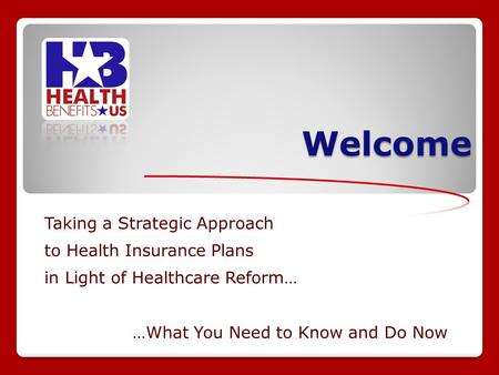 Welcome Taking a Strategic Approach to Health Insurance Plans in Light of Healthcare Reform… …What You Need to Know and Do Now.