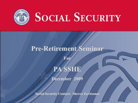 1 1 Pre-Retirement Seminar For PA SSHE December 2009 Social Security Contact: Sherra Zavitsanos Pre-Retirement Seminar For PA SSHE December 2009 Social.