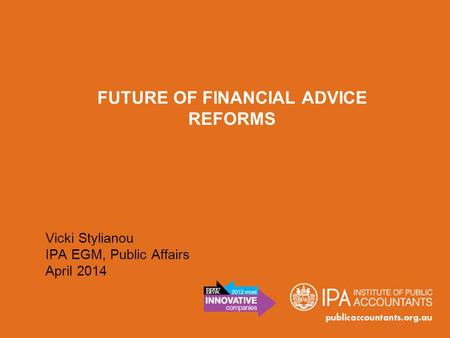 FUTURE OF FINANCIAL ADVICE REFORMS Vicki Stylianou IPA EGM, Public Affairs April 2014.