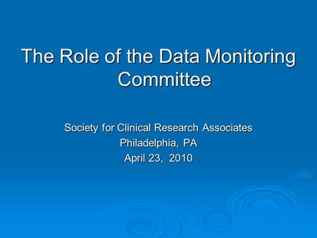 The Role of the Data Monitoring Committee Society for Clinical Research Associates Philadelphia, PA April 23, 2010.