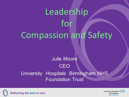 Leadership for Compassion and Safety Julie Moore CEO University Hospitals Birmingham NHS Foundation Trust.