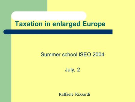 Taxation in enlarged Europe Summer school ISEO 2004 July, 2 Raffaele Rizzardi.