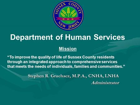 Stephen R. Gruchacz, M.P.A., CNHA, LNHA Administrator Department of Human Services Mission To improve the quality of life of Sussex County residents through.