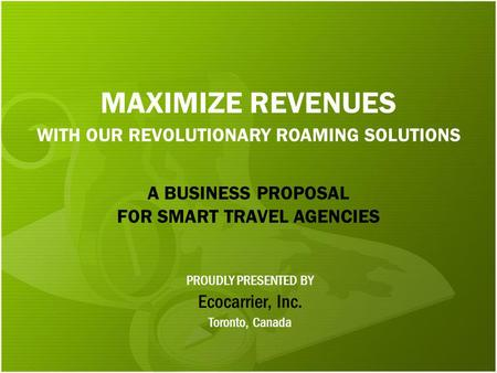 MAXIMIZE REVENUES WITH OUR REVOLUTIONARY ROAMING SOLUTIONS Ecocarrier, Inc. PROUDLY PRESENTED BY Toronto, Canada A BUSINESS PROPOSAL FOR SMART TRAVEL AGENCIES.