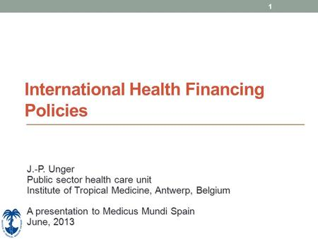 1 International Health Financing Policies J.-P. Unger Public sector health care unit Institute of Tropical Medicine, Antwerp, Belgium A presentation to.