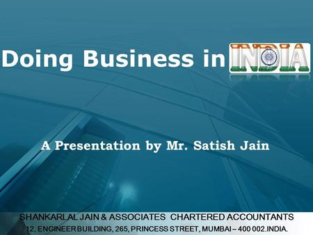 SHANKARLAL JAIN & ASSOCIATES CHARTERED ACCOUNTANTS 12, ENGINEER BUILDING, 265, PRINCESS STREET, MUMBAI – 400 002.INDIA. Doing Business in A Presentation.