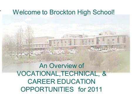 An Overview of VOCATIONAL,TECHNICAL, & CAREER EDUCATION OPPORTUNITIES for 2011 Welcome to Brockton High School!