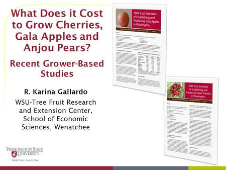 3/31/2017 What Does it Cost to Grow Cherries, Gala Apples and Anjou Pears? Recent Grower-Based Studies R. Karina Gallardo WSU-Tree Fruit Research and.