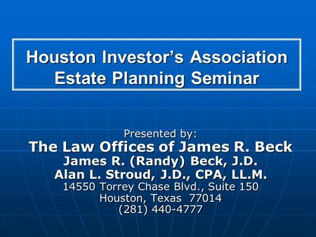 Houston Investors Association Estate Planning Seminar Presented by: The Law Offices of James R. Beck James R. (Randy) Beck, J.D. Alan L. Stroud, J.D.,
