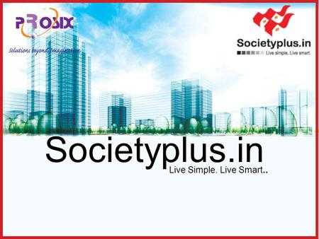 Societyplus.in Live Simple. Live Smart... Introduction Societyplus.in is a web based software solution for management of housing societies.