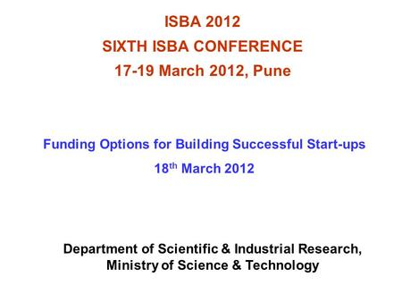 ISBA 2012 SIXTH ISBA CONFERENCE 17-19 March 2012, Pune Funding Options for Building Successful Start-ups 18 th March 2012 Department of Scientific & Industrial.