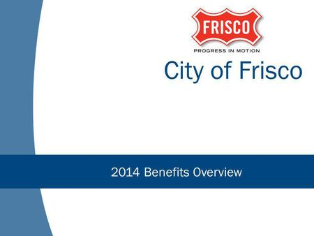 City of Frisco 2014 Benefits Overview. Agenda Healthcare Reform Update Overview of Changes for 2014 Where You Fit In Plan Details Open Enrollment Questions.