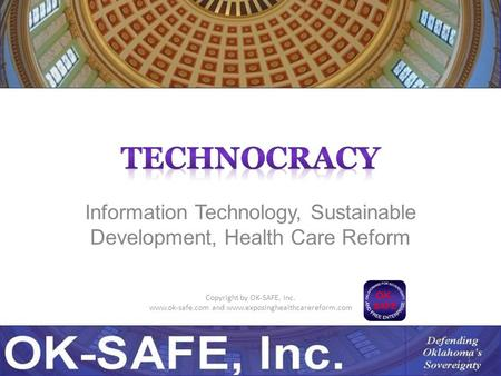 Information Technology, Sustainable Development, Health Care Reform Copyright by OK-SAFE, Inc. www.ok-safe.com and www.exposinghealthcarereform.com 1.