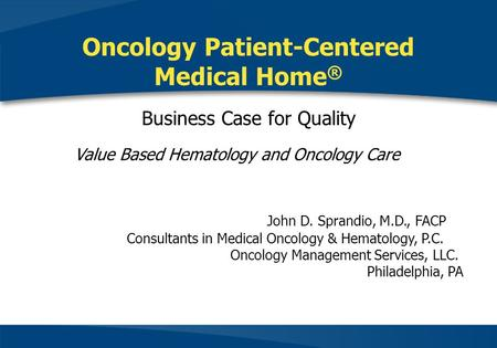 Oncology Patient-Centered Medical Home ® Business Case for Quality Value Based Hematology and Oncology Care John D. Sprandio, M.D., FACP Consultants in.