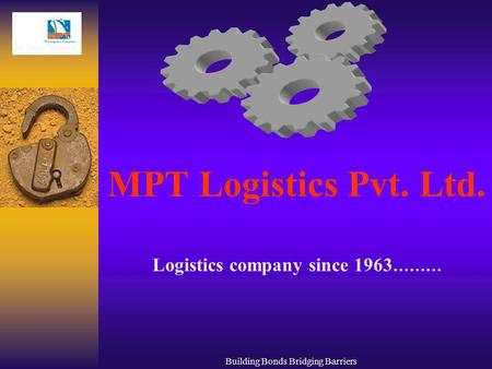 Building Bonds Bridging Barriers MPT Logistics Pvt. Ltd. Logistics company since 1963 ………