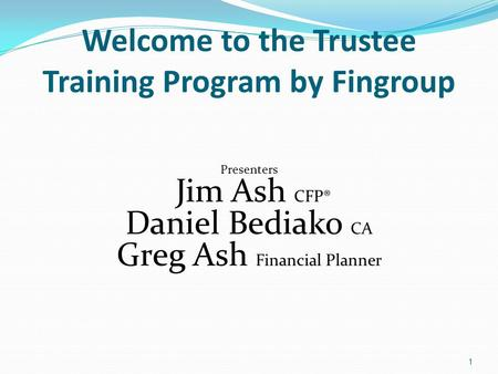 Welcome to the Trustee Training Program by Fingroup Presenters Jim Ash CFP® Daniel Bediako CA Greg Ash Financial Planner 1.