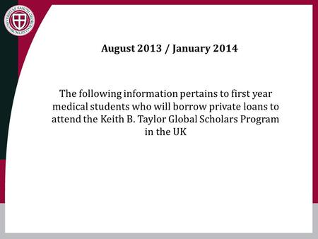 August 2013 / January 2014 The following information pertains to first year medical students who will borrow private loans to attend the Keith B. Taylor.