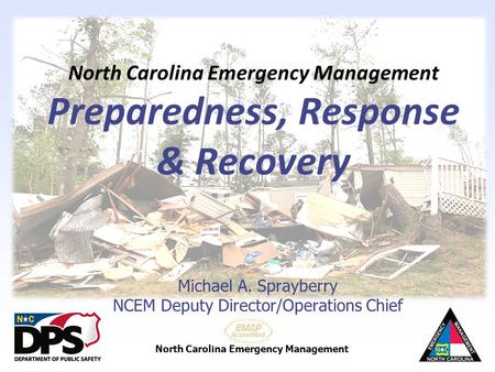 North Carolina Emergency Management North Carolina Emergency Management Preparedness, Response & Recovery Michael A. Sprayberry NCEM Deputy Director/Operations.