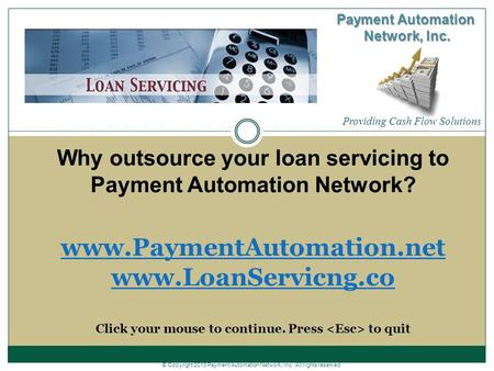 Why outsource your loan servicing to Payment Automation Network? www.PaymentAutomation.net www.LoanServicng.co Click your mouse to continue. Press to quit.