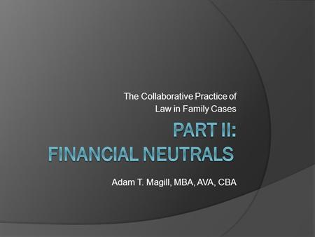 The Collaborative Practice of Law in Family Cases Adam T. Magill, MBA, AVA, CBA.