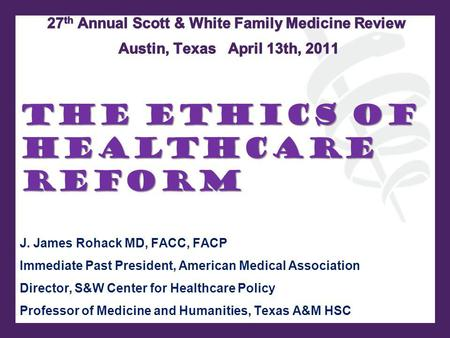 The Ethics of Healthcare Reform J. James Rohack MD, FACC, FACP Immediate Past President, American Medical Association Director, S&W Center for Healthcare.