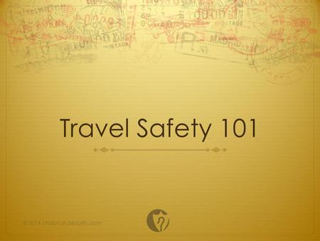 Travel Safety 101 © 2014 MissionarySecurity.com. Disclaimer This presentation is designed to provide a basic overview of essential travel safety concepts.