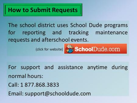 How to Submit Requests The school district uses School Dude programs for reporting and tracking maintenance requests and afterschool events. (click for.