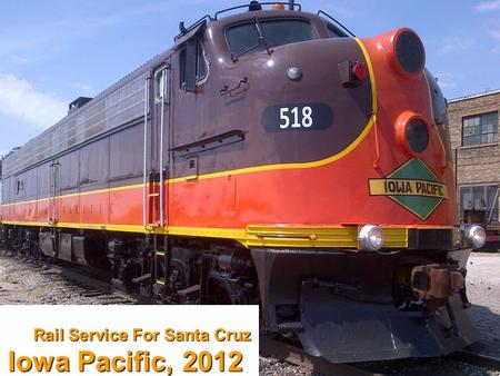Rail Service For Santa Cruz Iowa Pacific, 2012. Iowa Pacific Safe, high-quality freight and passenger services operator in six states and the U.K. Strong.