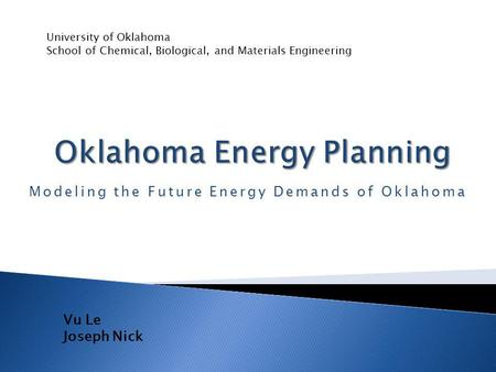 Modeling the Future Energy Demands of Oklahoma University of Oklahoma School of Chemical, Biological, and Materials Engineering Vu Le Joseph Nick.