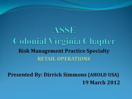 Risk Management Practice Specialty RETAIL OPERATIONS Presented By: Dirrick Simmons {AHOLD USA} 19 March 2012.