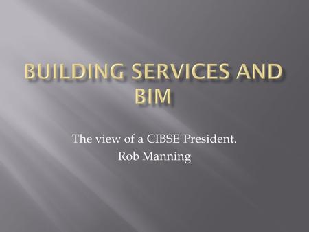 The view of a CIBSE President. Rob Manning. SalesBriefing Concept Design Production Design Drawing and Manufacture Construction Commissioning and Handover.