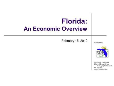 The Florida Legislature Office of Economic and Demographic Research 850.487.1402  Presented by: Florida: An Economic Overview February.