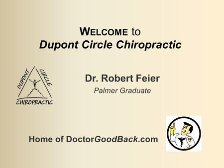 W ELCOME to Dupont Circle Chiropractic Dr. Robert Feier Palmer Graduate Home of DoctorGoodBack.com.