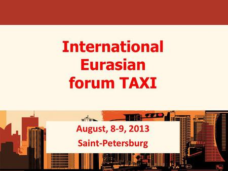 International Eurasian forum TAXI August, 8-9, 2013 Saint-Petersburg.