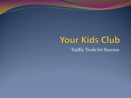 Traffic Tools for Success. Your Kids Club There are many choices; however traffic is not the only issue, marketing, conversion and relationship are the.