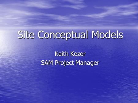Site Conceptual Models Keith Kezer SAM Project Manager.