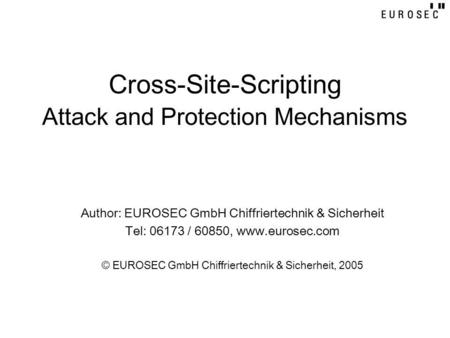 Cross-Site-Scripting Attack and Protection Mechanisms Author: EUROSEC GmbH Chiffriertechnik & Sicherheit Tel: 06173 / 60850, www.eurosec.com © EUROSEC.