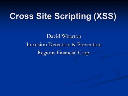 Cross Site Scripting (XSS) David Wharton Intrusion Detection & Prevention Regions Financial Corp.