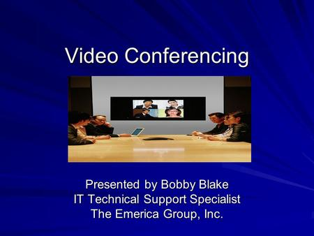 Video Conferencing Presented by Bobby Blake IT Technical Support Specialist The Emerica Group, Inc.