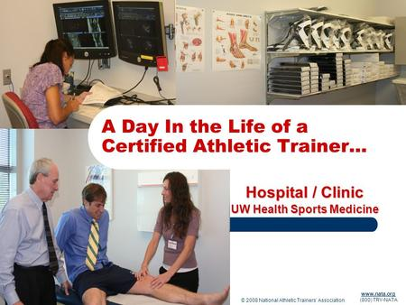 © 2008 National Athletic Trainers Association www.nata.org (800) TRY-NATA Hospital / Clinic UW Health Sports Medicine A Day In the Life of a Certified.