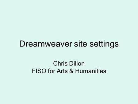 Dreamweaver site settings Chris Dillon FISO for Arts & Humanities.