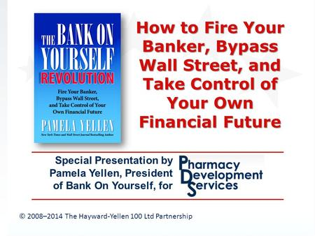 © 2008–2014 The Hayward-Yellen 100 Ltd Partnership Special Presentation by Pamela Yellen, President of Bank On Yourself, for How to Fire Your Banker, Bypass.