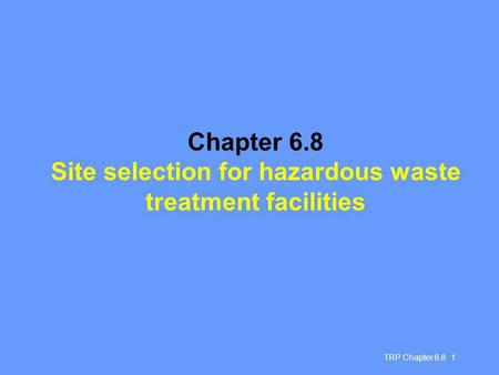 TRP Chapter 6.8 1 Chapter 6.8 Site selection for hazardous waste treatment facilities.