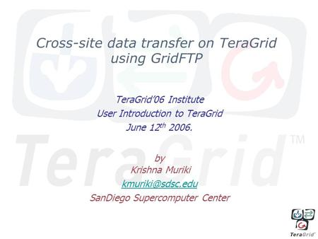 Cross-site data transfer on TeraGrid using GridFTP TeraGrid06 Institute User Introduction to TeraGrid June 12 th 2006. by Krishna Muriki